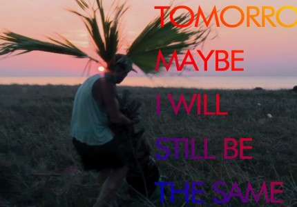Tomorrow, maybe, I will still be the same
